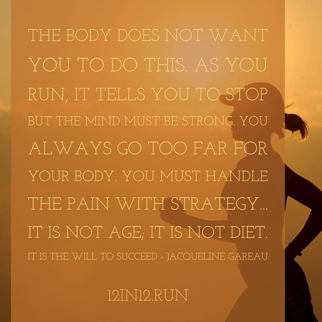 12in12 The body does not want you to do this. As you run, it tells you to stop but the mind must be strong. You always go too far for your body. You must handle the pain with strategy... It is not age; it is not diet. It is the will to succeed - Jacqueline Gareau